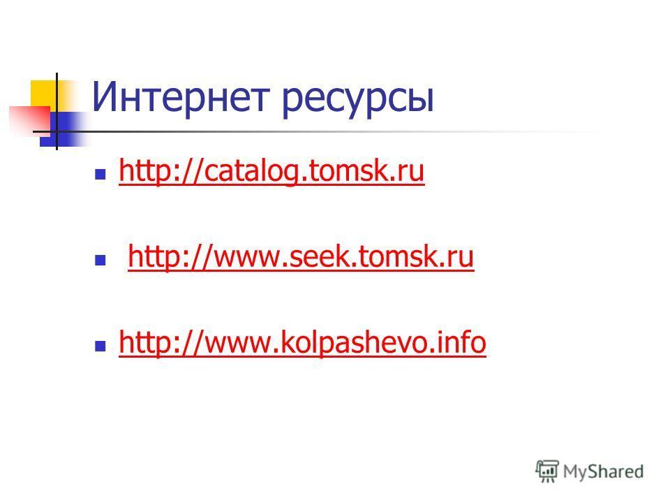 Интернет ресурсы http://catalog.tomsk.ru http://www.seek.tomsk.ru http://www.kolpashevo.info
