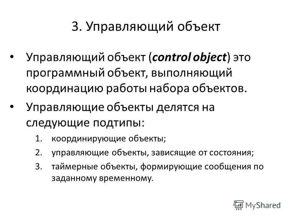 3. Управляющий объект Управляющий объект (control object) это программный объект, выполняющий координацию работы набора объектов. Управляющие объекты делятся на следующие подтипы: 1.координирующие объекты; 2.управляющие объекты, зависящие от состояни