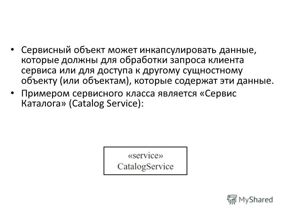 Сервисный объект может инкапсулировать данные, которые должны для обработки запроса клиента сервиса или для доступа к другому сущностному объекту (или объектам), которые содержат эти данные. Примером сервисного класса является «Сервис Каталога» (Cata