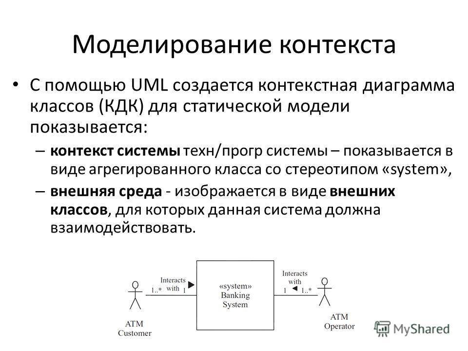 Моделирование контекста С помощью UML создается контекстная диаграмма классов (КДК) для статической модели показывается: – контекст системы техн/прогр системы – показывается в виде агрегированного класса со стереотипом «system», – внешняя среда - изо