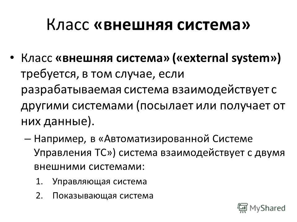 Класс «внешняя система» Класс «внешняя система» («external system») требуется, в том случае, если разрабатываемая система взаимодействует с другими системами (посылает или получает от них данные). – Например, в «Автоматизированной Системе Управления
