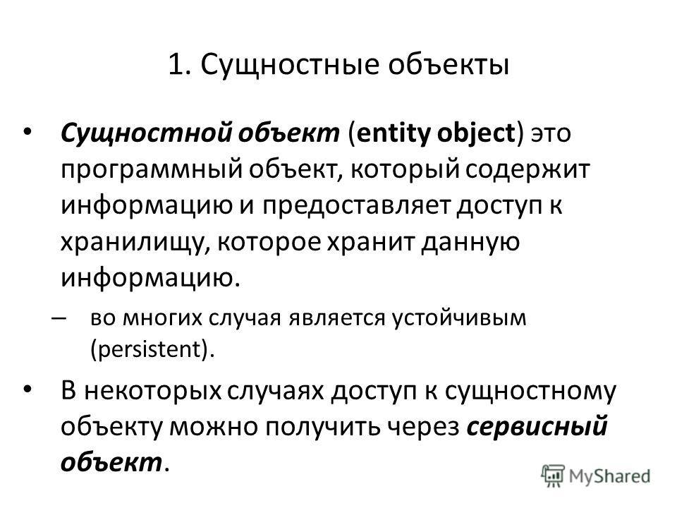 1. Сущностные объекты Сущностной объект (entity object) это программный объект, который содержит информацию и предоставляет доступ к хранилищу, которое хранит данную информацию. – во многих случая является устойчивым (persistent). В некоторых случаях
