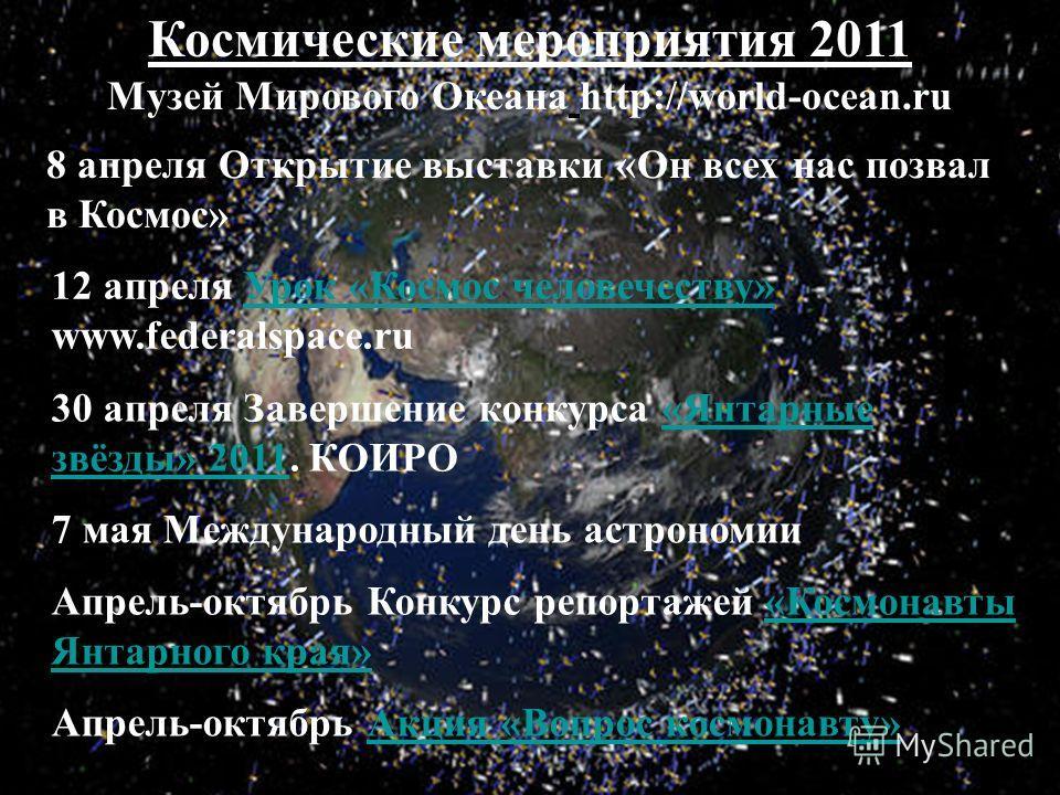 12 апреля Урок «Космос человечеству» www.federalspace.ruУрок «Космос человечеству» 8 апреля Открытие выставки «Он всех нас позвал в Космос» 30 апреля Завершение конкурса «Янтарные звёзды» 2011. КОИРО«Янтарные звёзды» 2011 7 мая Международный день аст