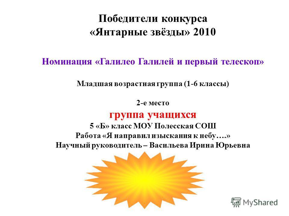 Победители конкурса «Янтарные звёзды» 2010 Номинация «Галилео Галилей и первый телескоп» Младшая возрастная группа (1-6 классы) 2-е место группа учащихся 5 «Б» класс МОУ Полесская СОШ Работа «Я направил изыскания к небу….» Научный руководитель – Васи