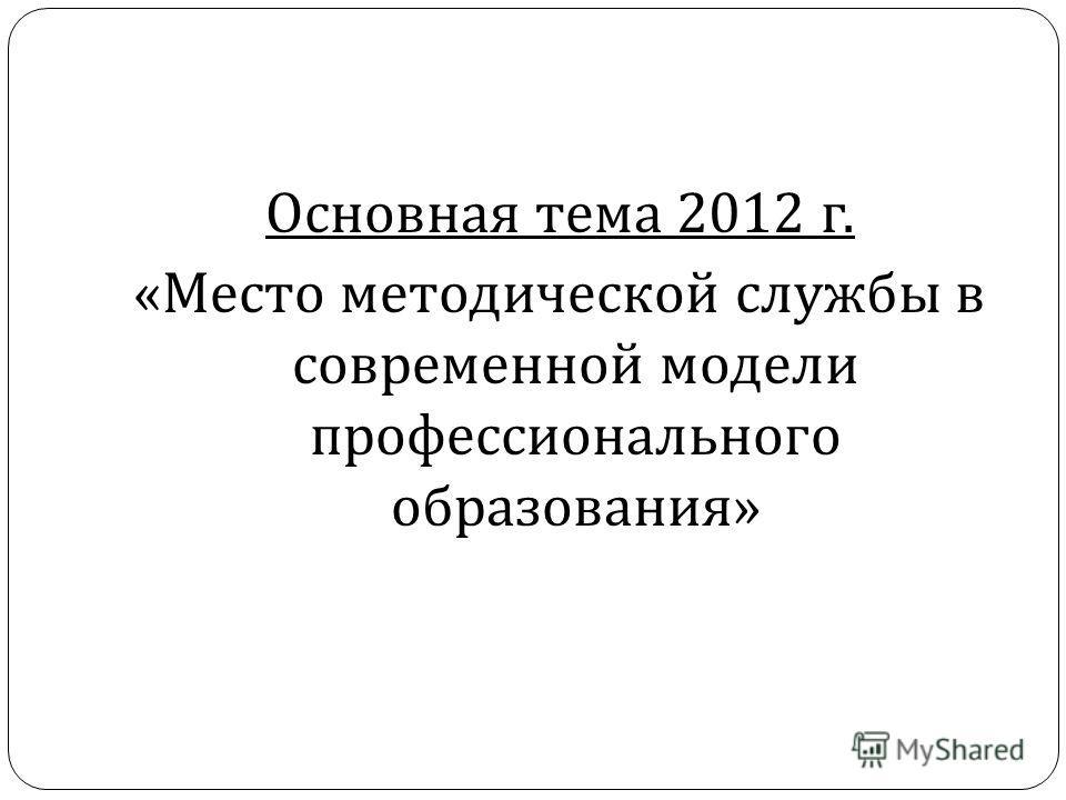 Основная тема 2012 г. « Место методической службы в современной модели профессионального образования »