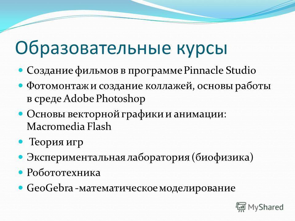 Образовательные курсы Создание фильмов в программе Pinnacle Studio Фотомонтаж и создание коллажей, основы работы в среде Adobe Photoshop Основы векторной графики и анимации: Macromedia Flash Теория игр Экспериментальная лаборатория (биофизика) Робото