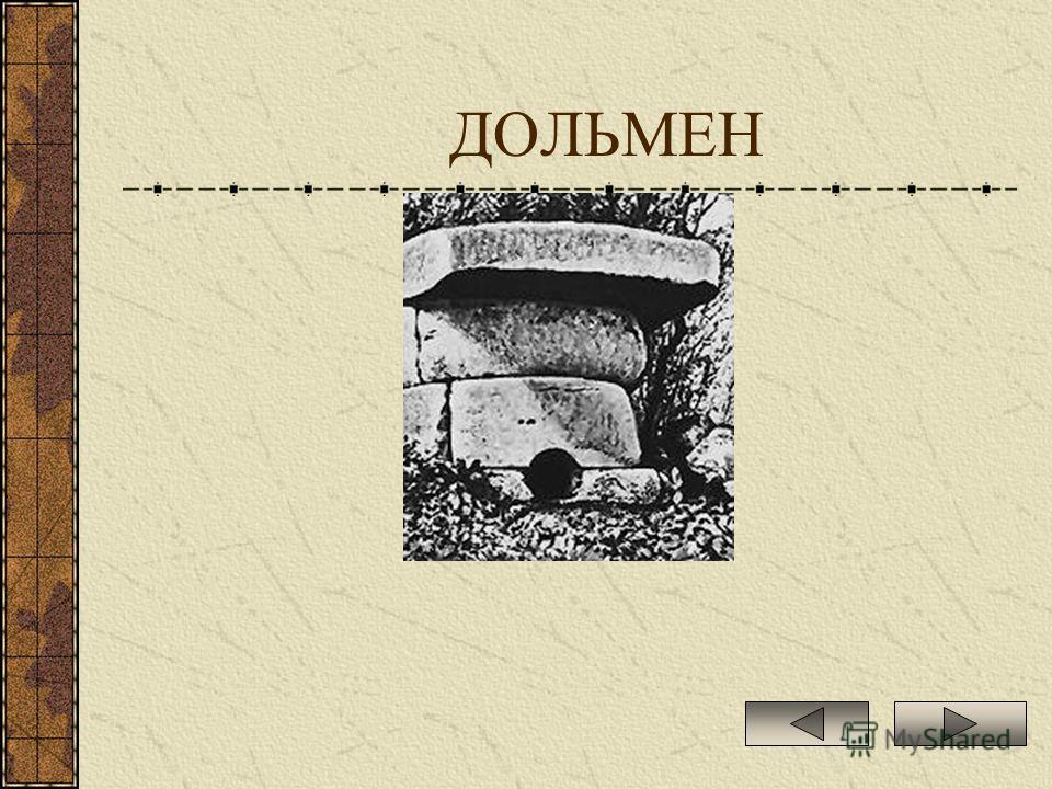 ДОЛЬМЕН ДОЛЬМЕН (от бретон. tol стол и men камень), мегалитическое сооружение в виде большого каменного ящика, накрытого плоской плитой. Распространены в приморских районах Европы, Азии и Северной Африки.