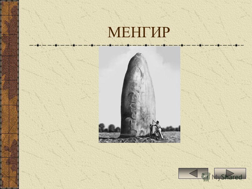 МЕНГИР МЕНГИР (от бретонск. men камень и hir длинный), мегалитическое сооружение, вертикально врытый в землю длинный камень (4-5 м и более). Известны в Западной Европе, Северной Африке, Индии, Сибири и на Кавказе.