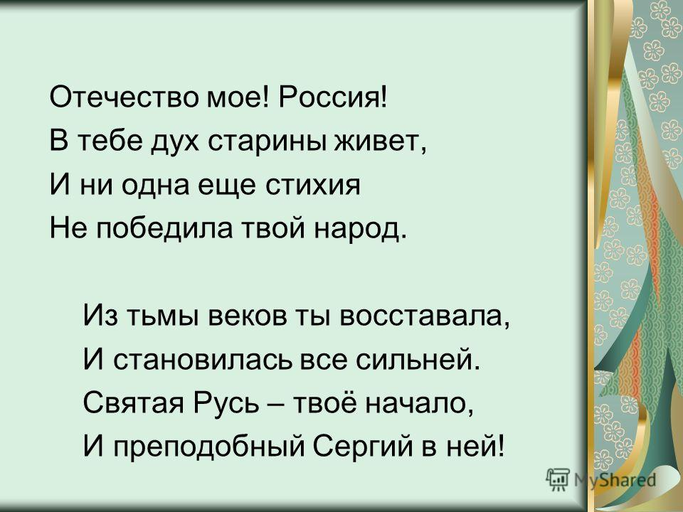 Отечество мое! Россия! В тебе дух старины живет, И ни одна еще стихия Не победила твой народ. Из тьмы веков ты восставала, И становилась все сильней. Святая Русь – твоё начало, И преподобный Сергий в ней!