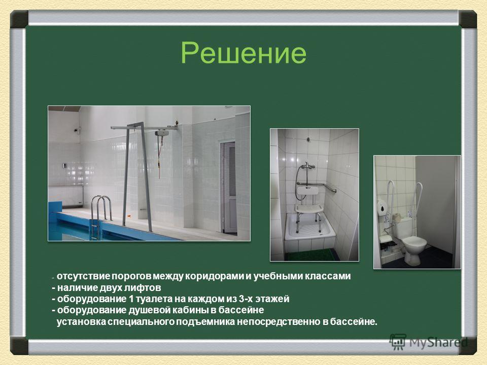 Решение - отсутствие порогов между коридорами и учебными классами - наличие двух лифтов - оборудование 1 туалета на каждом из 3-х этажей - оборудование душевой кабины в бассейне установка специального подъемника непосредственно в бассейне.