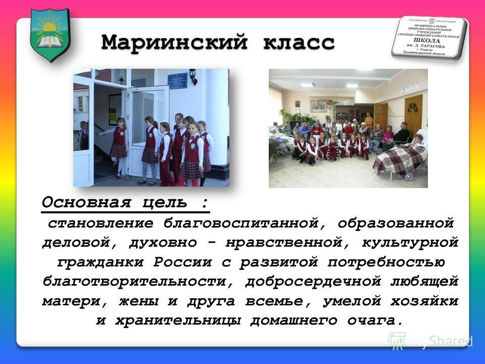 Мариинский класс Основная цель : становление благовоспитанной, образованной деловой, духовно - нравственной, культурной гражданки России с развитой потребностью благотворительности, добросердечной любящей матери, жены и друга всемье, умелой хозяйки и