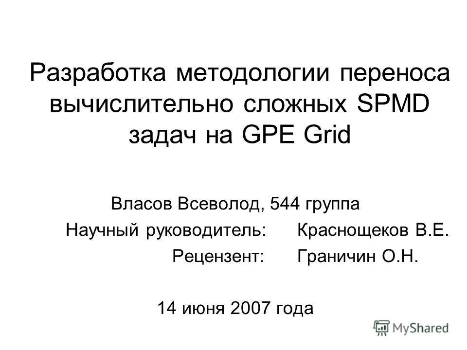 Разработка методологии переноса вычислительно сложных SPMD задач на GPE Grid Власов Всеволод, 544 группа Научный руководитель: Краснощеков В.Е. Рецензент: Граничин О.Н... 14 июня 2007 года