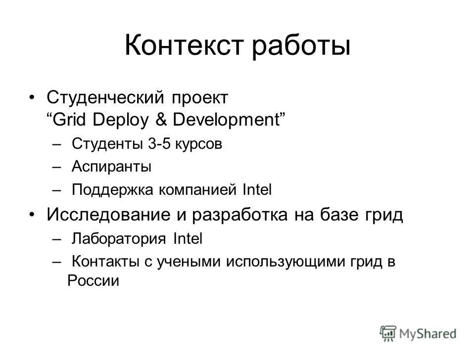 Контекст работы Студенческий проект Grid Deploy & Development – Студенты 3-5 курсов – Аспиранты – Поддержка компанией Intel Исследование и разработка на базе грид – Лаборатория Intel – Контакты с учеными использующими грид в России