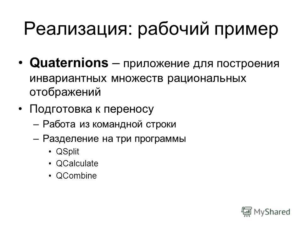 Реализация: рабочий пример Quaternions – приложение для построения инвариантных множеств рациональных отображений Подготовка к переносу –Работа из командной строки –Разделение на три программы QSplit QCalculate QCombine
