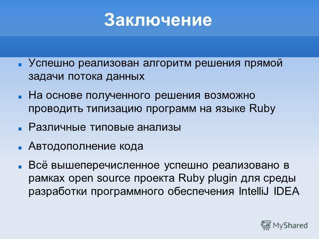 Заключение Успешно реализован алгоритм решения прямой задачи потока данных На основе полученного решения возможно проводить типизацию программ на языке Ruby Различные типовые анализы Автодополнение кода Всё вышеперечисленное успешно реализовано в рам