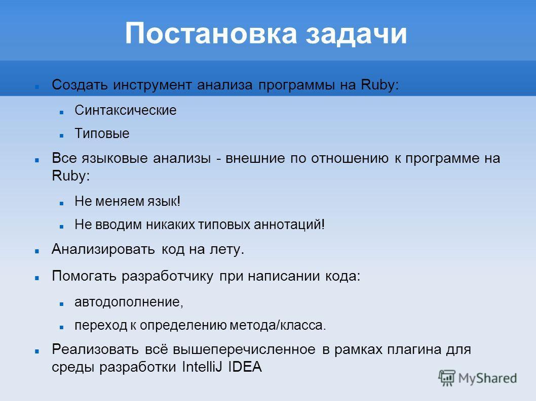 Постановка задачи Создать инструмент анализа программы на Ruby: Синтаксические Типовые Все языковые анализы - внешние по отношению к программе на Ruby: Не меняем язык! Не вводим никаких типовых аннотаций! Анализировать код на лету. Помогать разработч