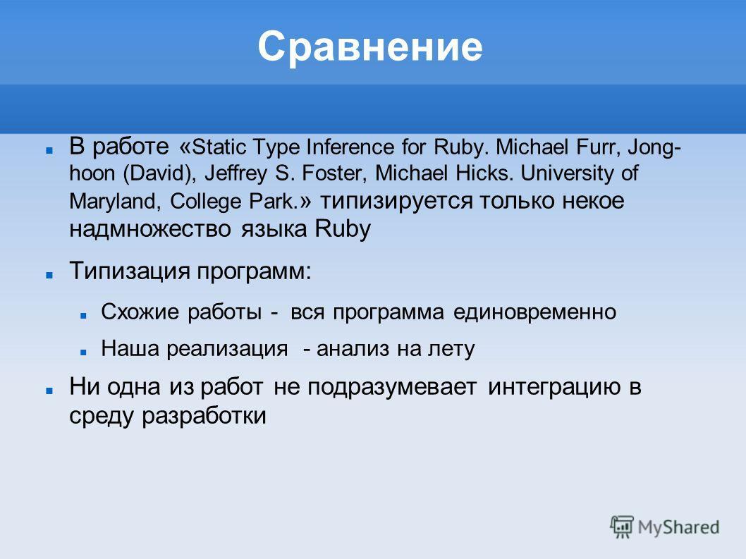 Сравнение В работе « Static Type Inference for Ruby. Michael Furr, Jong- hoon (David), Jeffrey S. Foster, Michael Hicks. University of Maryland, College Park. » типизируется только некое надмножество языка Ruby Типизация программ: Схожие работы - вся