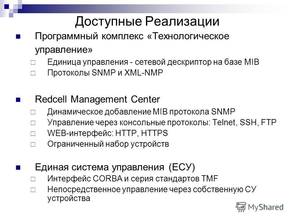 Доступные Реализации Программный комплекс «Технологическое управление» Единица управления - сетевой дескриптор на базе MIB Протоколы SNMP и XML-NMP Redcell Management Center Динамическое добавление MIB протокола SNMP Управление через консольные прото