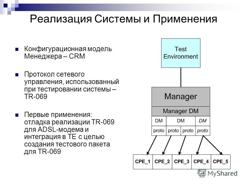 Реализация Системы и Применения Конфигурационная модель Менеджера – CRM Протокол сетевого управления, использованный при тестировании системы – TR-069 Первые применения: отладка реализации TR-069 для ADSL-модема и интеграция в TE с целью создания тес