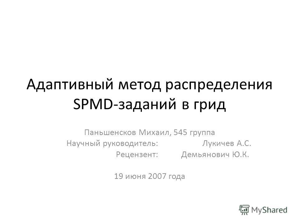 Адаптивный метод распределения SPMD-заданий в грид Паньшенсков Михаил, 545 группа Научный руководитель: Лукичев А.С. Рецензент: Демьянович Ю.К... 19 июня 2007 года