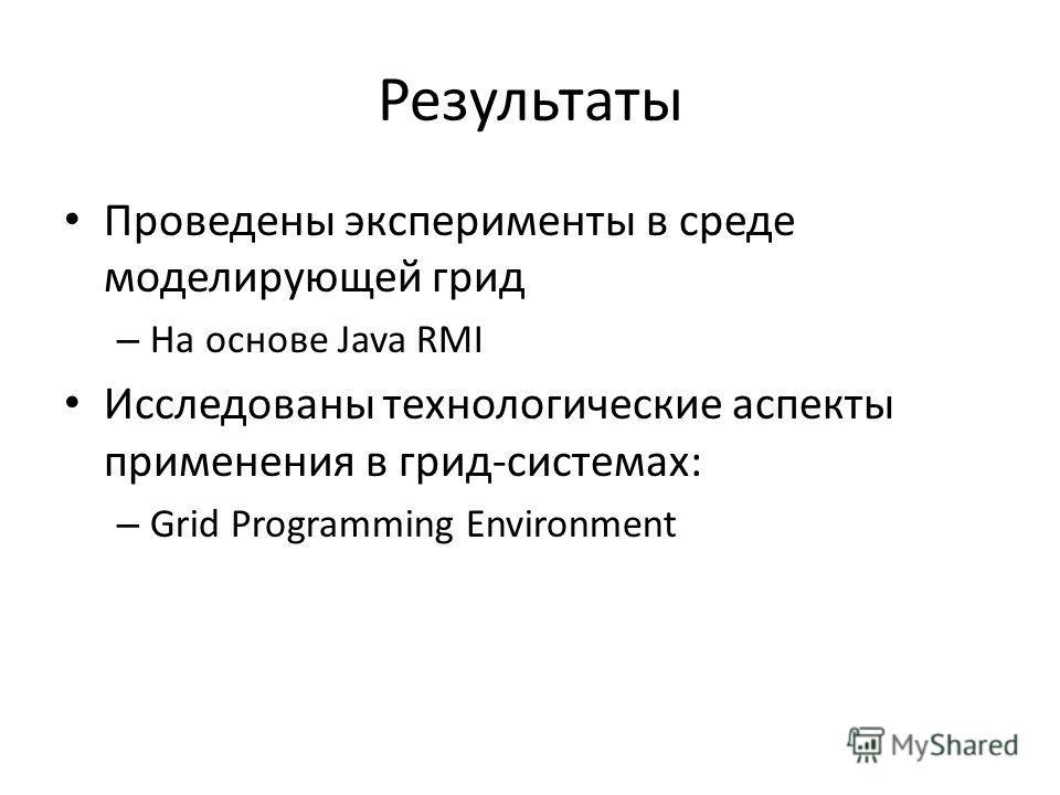 Результаты Проведены эксперименты в среде моделирующей грид – На основе Java RMI Исследованы технологические аспекты применения в грид-системах: – Grid Programming Environment