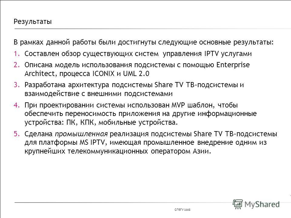 СПбГУ 200 8 Результаты В рамках данной работы были достигнуты следующие основные результаты: 1.Составлен обзор существующих систем управления IPTV услугами 2.Описана модель использования подсистемы с помощью Enterprise Architect, процесса ICONIX и UM