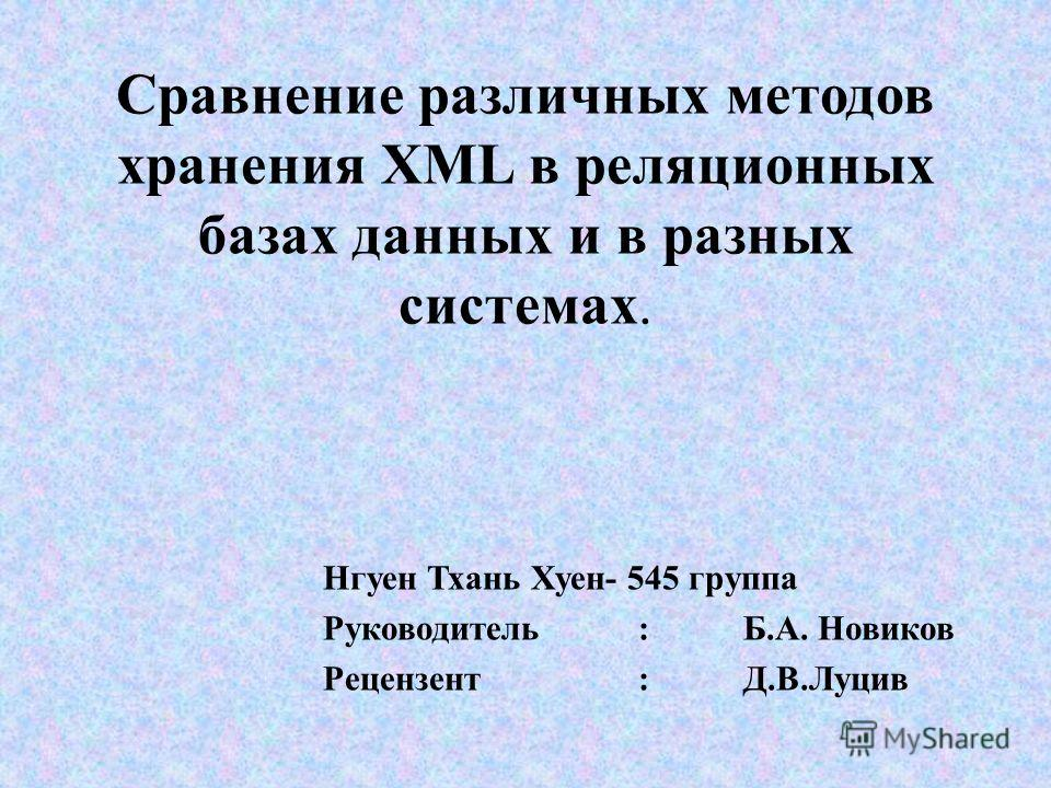 Сравнение различных методов хранения XML в реляционных базах данных и в разных системах. Нгуен Тхань Хуен- 545 группа Руководитель : Б.А. Новиков Рецензент: Д.В.Луцив
