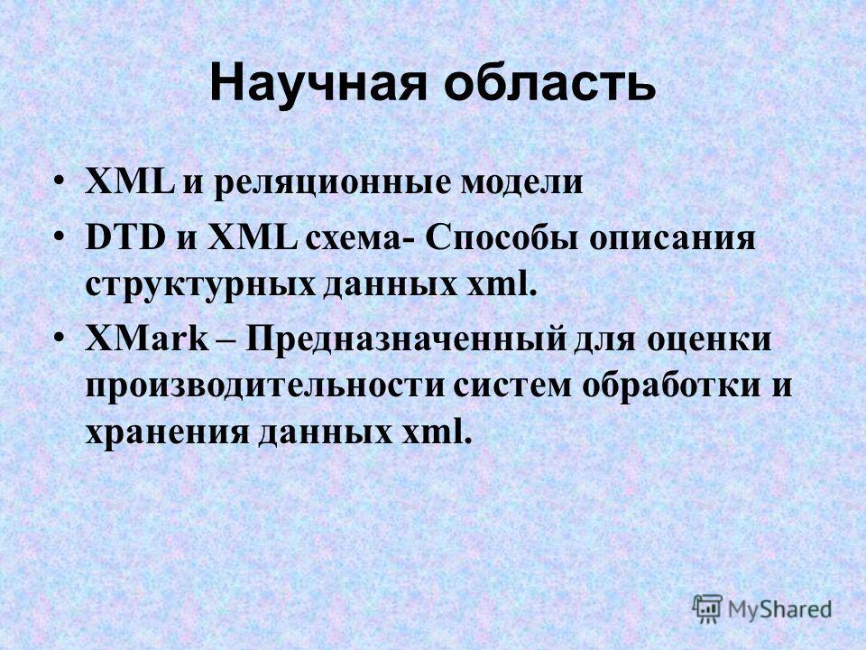 Научная область XML и реляционные модели DTD и XML схема- Способы описания структурных данных xml. XMark – Предназначенный для оценки производительности систем обработки и хранения данных xml.