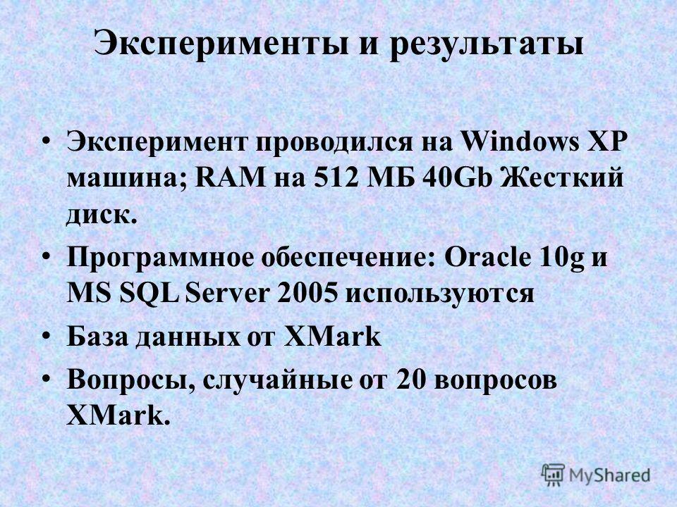 Эксперименты и результаты Эксперимент проводился на Windows XP машина; RAM на 512 МБ 40Gb Жесткий диск. Программное обеспечение: Oracle 10g и MS SQL Server 2005 используются База данных от XMark Вопросы, случайные от 20 вопросов XMark.