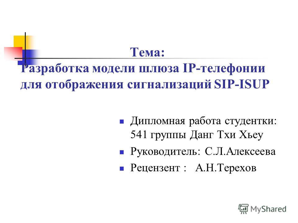 Тема: Разработка модели шлюза IP-телефонии для отображения сигнализаций SIP-ISUP Дипломная работа студентки: 541 группы Данг Тхи Хьеу Руководитель: С.Л.Алексеева Рецензент : А.Н.Терехов