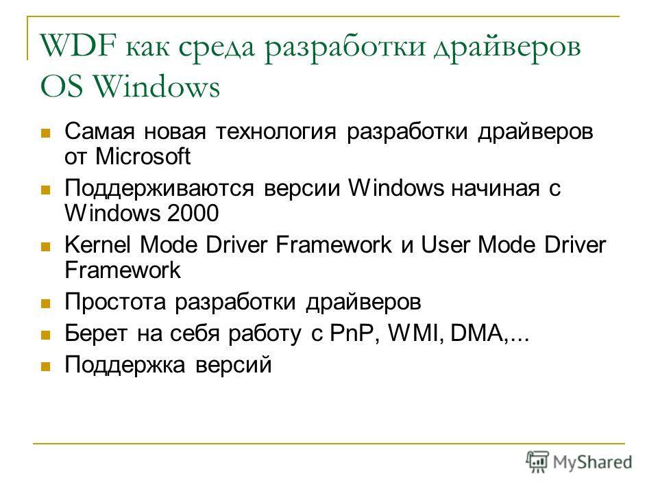 WDF как среда разработки драйверов OS Windows Самая новая технология разработки драйверов от Microsoft Поддерживаются версии Windows начиная с Windows 2000 Kernel Mode Driver Framework и User Mode Driver Framework Простота разработки драйверов Берет