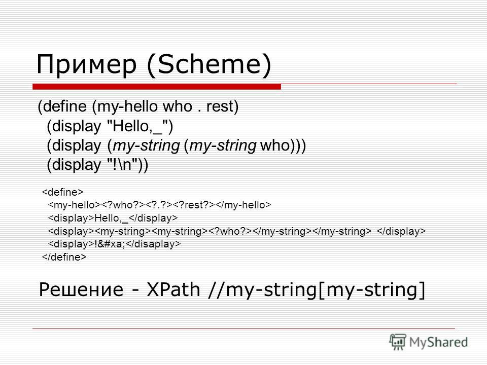 Пример (Scheme) Решение - XPath //my-string[my-string] (define (my-hello who. rest) (display Hello,_) (display (my-string (my-string who))) (display !\n)) Hello,_ !