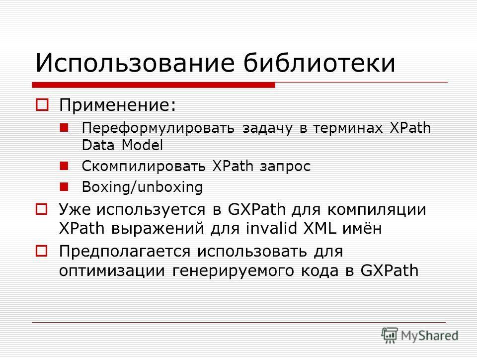 Использование библиотеки Применение: Переформулировать задачу в терминах XPath Data Model Скомпилировать XPath запрос Boxing/unboxing Уже используется в GXPath для компиляции XPath выражений для invalid XML имён Предполагается использовать для оптими
