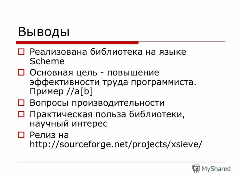 Выводы Реализована библиотека на языке Scheme Основная цель - повышение эффективности труда программиста. Пример //a[b] Вопросы производительности Практическая польза библиотеки, научный интерес Релиз на http://sourceforge.net/projects/xsieve/