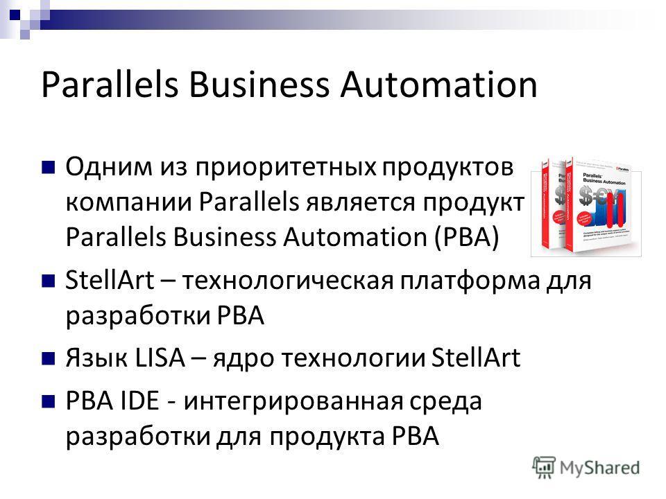 Parallels Business Automation Одним из приоритетных продуктов компании Parallels является продукт Parallels Business Automation (PBA) StellArt – технологическая платформа для разработки PBA Язык LISA – ядро технологии StellArt PBA IDE - интегрированн