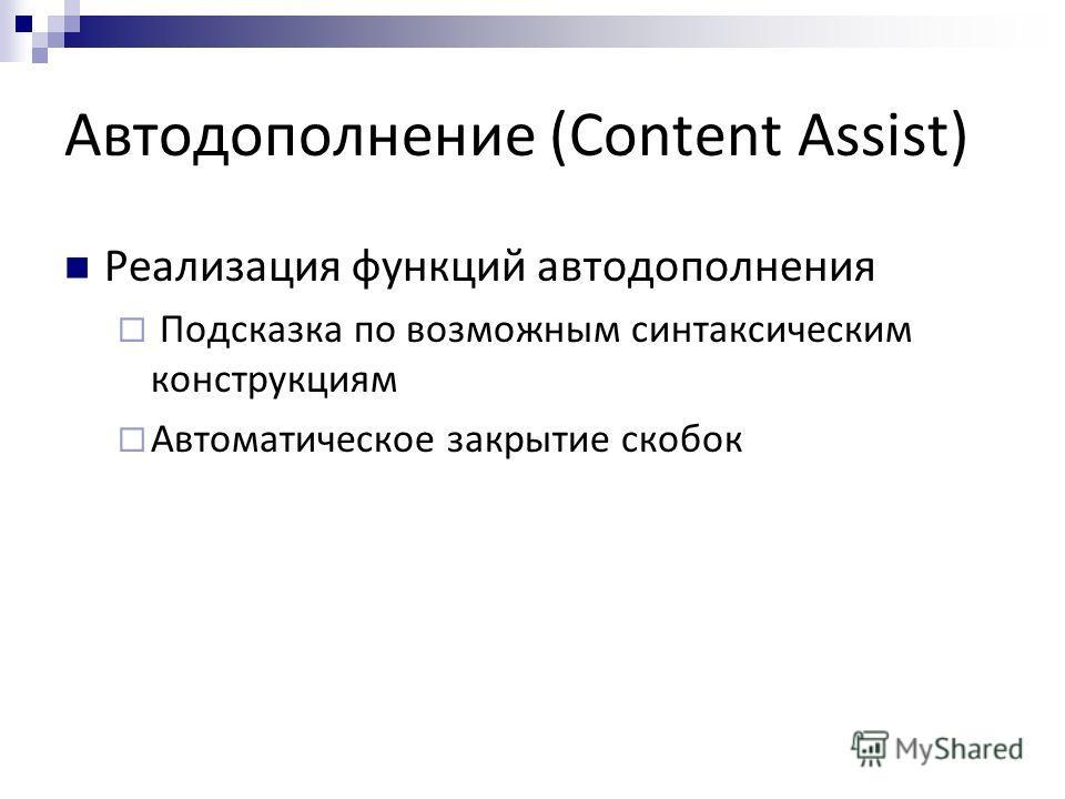 Автодополнение (Content Assist) Реализация функций автодополнения Подсказка по возможным синтаксическим конструкциям Автоматическое закрытие скобок