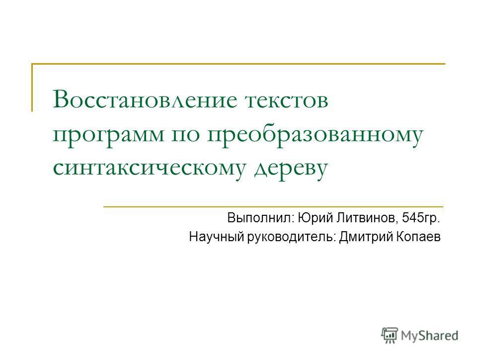 Восстановление текстов программ по преобразованному синтаксическому дереву Выполнил: Юрий Литвинов, 545гр. Научный руководитель: Дмитрий Копаев