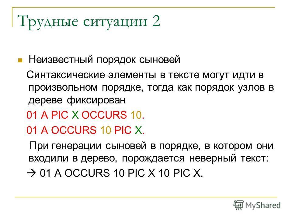 Трудные ситуации 2 Неизвестный порядок сыновей Синтаксические элементы в тексте могут идти в произвольном порядке, тогда как порядок узлов в дереве фиксирован 01 A PIC X OCCURS 10. 01 A OCCURS 10 PIC X. При генерации сыновей в порядке, в котором они