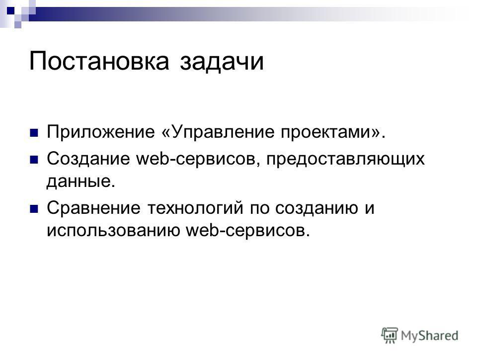 Постановка задачи Приложение «Управление проектами». Создание web-сервисов, предоставляющих данные. Сравнение технологий по созданию и использованию web-сервисов.