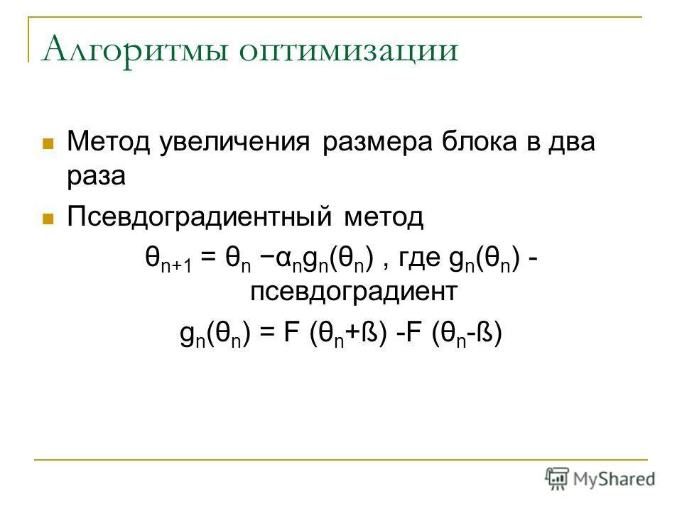 Алгоритмы оптимизации Метод увеличения размера блока в два раза Псевдоградиентный метод θ n+1 = θ n α n g n (θ n ), где g n (θ n ) - псевдоградиент g n (θ n ) = F (θ n +ß) -F (θ n -ß)