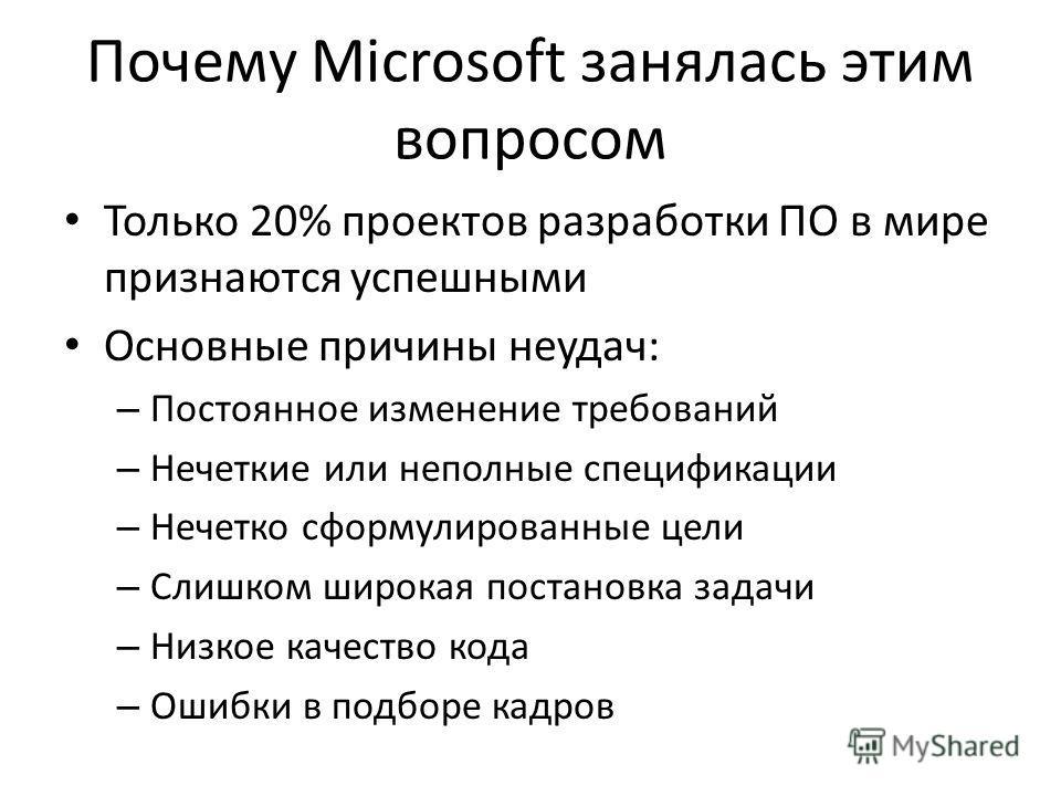 Почему Microsoft занялась этим вопросом Только 20% проектов разработки ПО в мире признаются успешными Основные причины неудач: – Постоянное изменение требований – Нечеткие или неполные спецификации – Нечетко сформулированные цели – Слишком широкая по