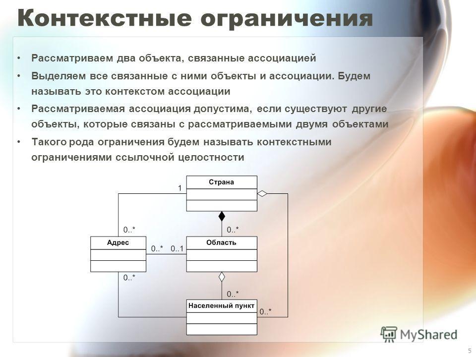 5 Контекстные ограничения Рассматриваем два объекта, связанные ассоциацией Выделяем все связанные с ними объекты и ассоциации. Будем называть это контекстом ассоциации Рассматриваемая ассоциация допустима, если существуют другие объекты, которые связ