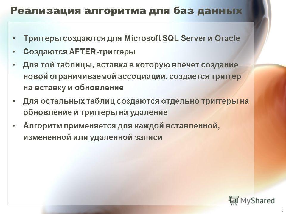 8 Реализация алгоритма для баз данных Триггеры создаются для Microsoft SQL Server и Oracle Создаются AFTER-триггеры Для той таблицы, вставка в которую влечет создание новой ограничиваемой ассоциации, создается триггер на вставку и обновление Для оста