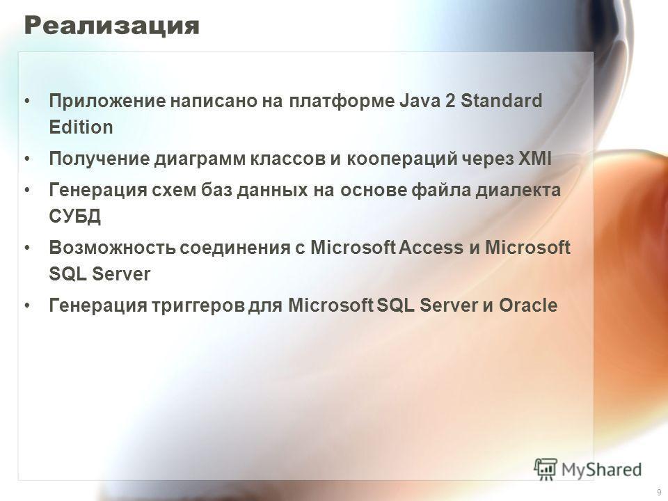 9 Реализация Приложение написано на платформе Java 2 Standard Edition Получение диаграмм классов и коопераций через XMI Генерация схем баз данных на основе файла диалекта СУБД Возможность соединения с Microsoft Access и Microsoft SQL Server Генерация