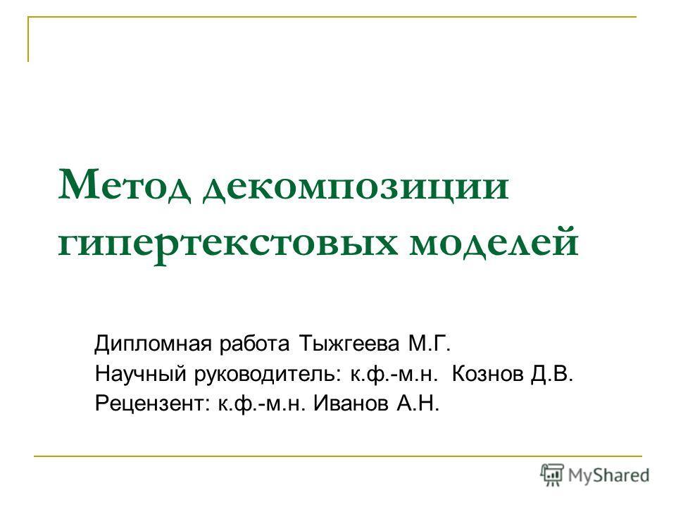 Метод декомпозиции гипертекстовых моделей Дипломная работа Тыжгеева М.Г. Научный руководитель: к.ф.-м.н. Кознов Д.В. Рецензент: к.ф.-м.н. Иванов А.Н.