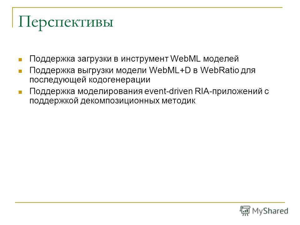 Перспективы Поддержка загрузки в инструмент WebML моделей Поддержка выгрузки модели WebML+D в WebRatio для последующей кодогенерации Поддержка моделирования event-driven RIA-приложений с поддержкой декомпозиционных методик