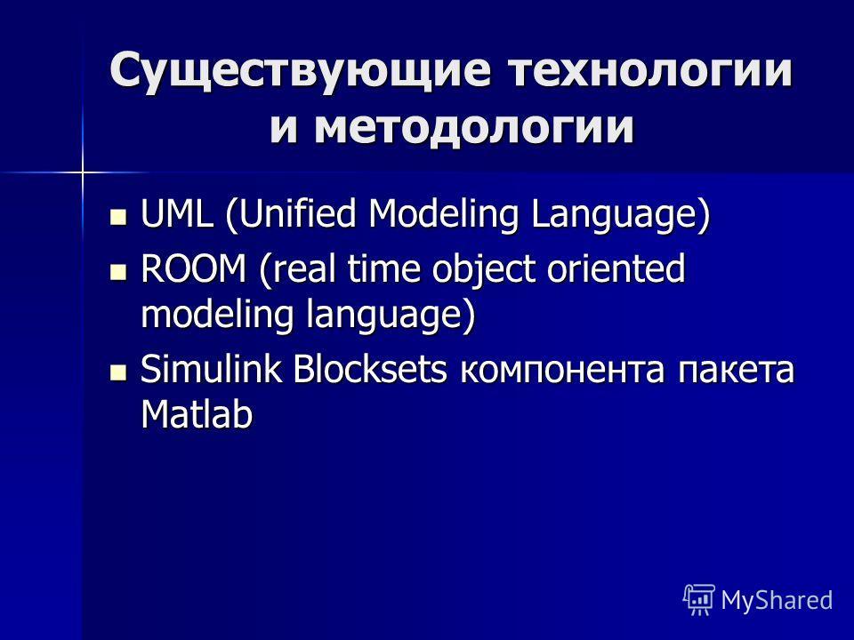 Существующие технологии и методологии UML (Unified Modeling Language) UML (Unified Modeling Language) ROOM (real time object oriented modeling language) ROOM (real time object oriented modeling language) Simulink Blocksets компонента пакета Matlab Si