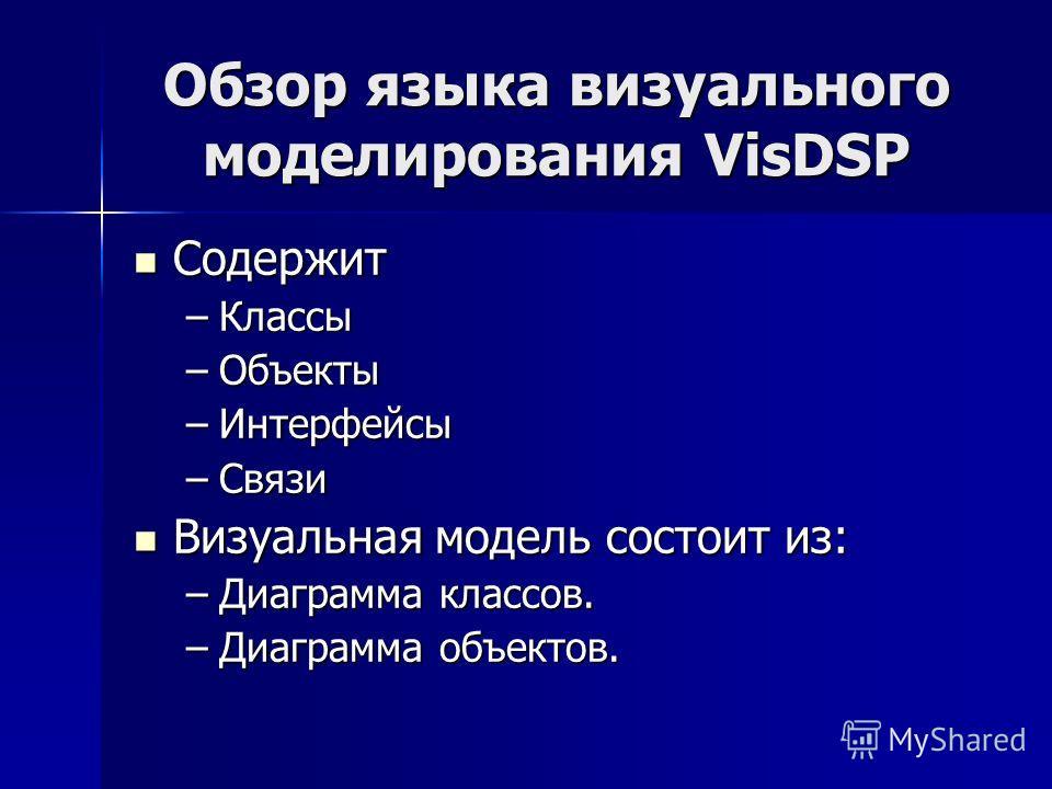 Обзор языка визуального моделирования VisDSP Содержит Содержит –Классы –Объекты –Интерфейсы –Связи Визуальная модель состоит из: Визуальная модель состоит из: –Диаграмма классов. –Диаграмма объектов.