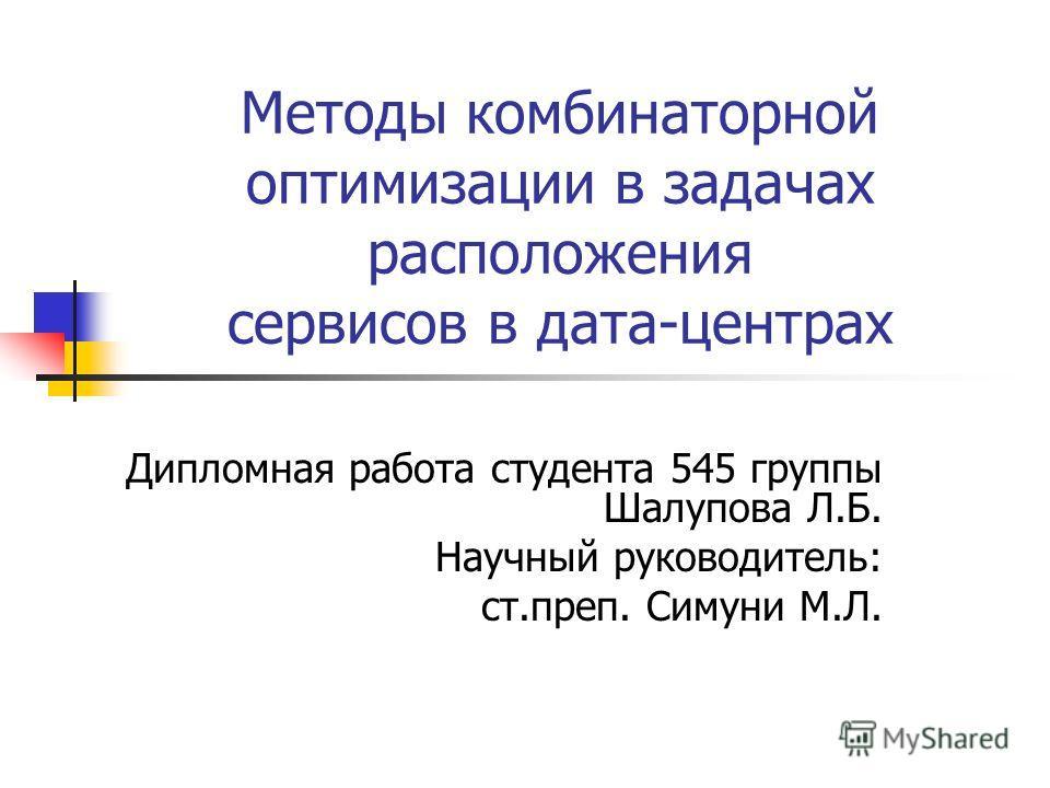Методы комбинаторной оптимизации в задачах расположения сервисов в дата-центрах Дипломная работа студента 545 группы Шалупова Л.Б. Научный руководитель: ст.преп. Симуни М.Л.
