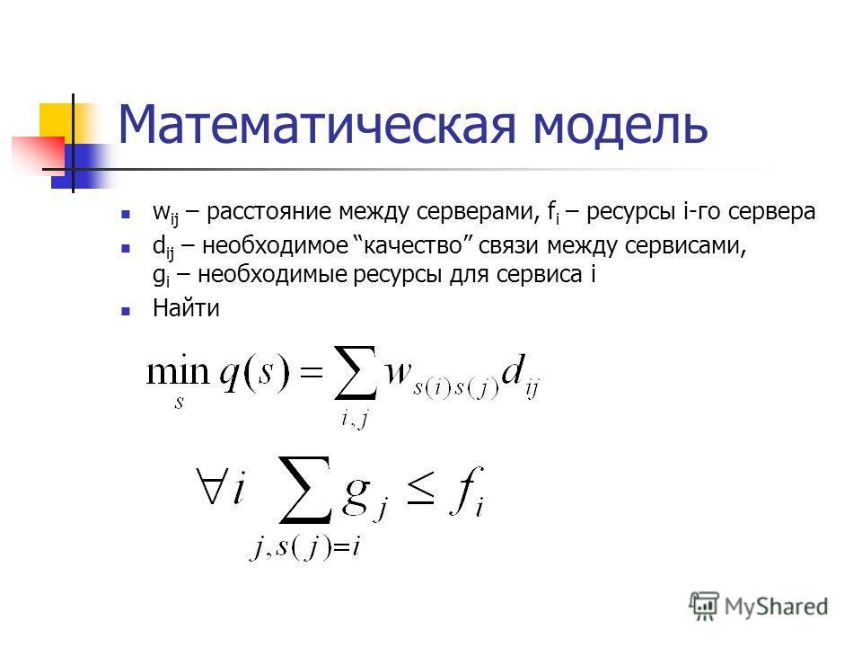 Математическая модель w ij – расстояние между серверами, f i – ресурсы i-го сервера d ij – необходимое качество связи между сервисами, g i – необходимые ресурсы для сервиса i Найти
